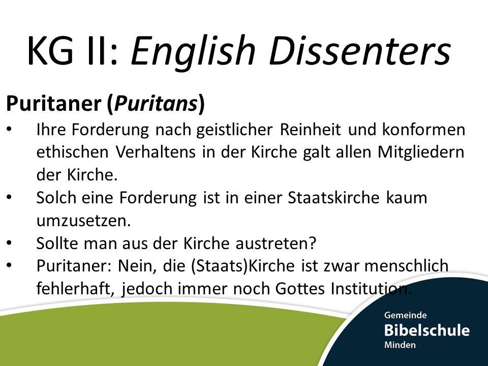 KG II: English Dissenters Puritaner (Puritans) Ihre Forderung nach geistlicher Reinheit und konformen ethischen Verhaltens in der Kirche galt allen Mi
