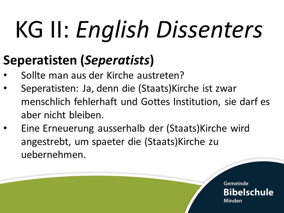 KG II: English Dissenters Seperatisten (Seperatists) Sollte man aus der Kirche austreten? Seperatisten: Ja, denn die (Staats)Kirche ist zwar menschlic