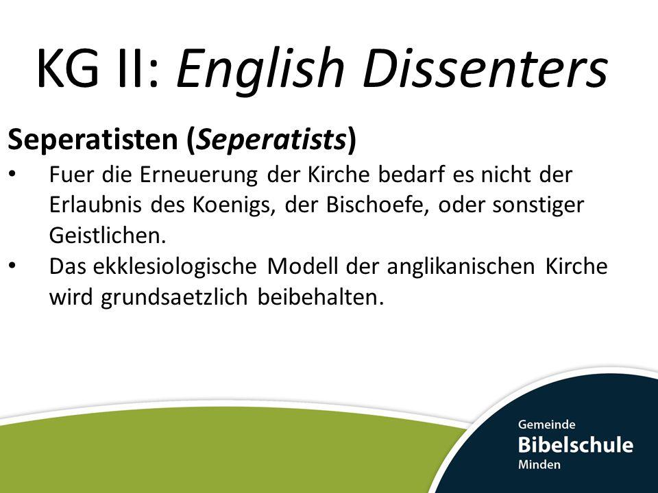 KG II: English Dissenters Seperatisten (Seperatists) Robert Browne (Brownisten) Henry Barrowe (Barrowisten) Anglikanische Geistliche, die aus der Kirche austraten um sie weiter zu reformieren.