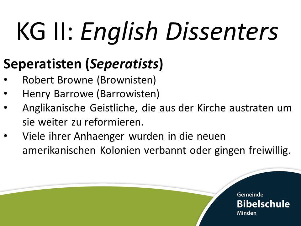 KG II: English Dissenters Seperatisten (Seperatists) Robert Browne (Brownisten) Henry Barrowe (Barrowisten) Anglikanische Geistliche, die aus der Kirc