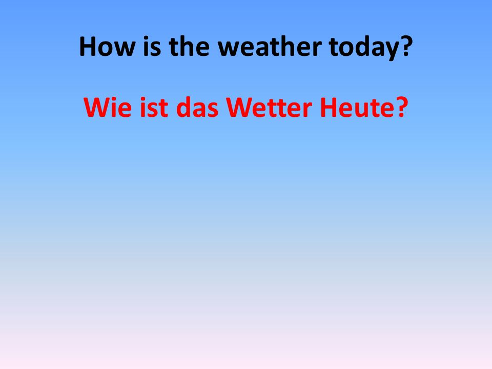 How is the weather today? Wie ist das Wetter Heute?