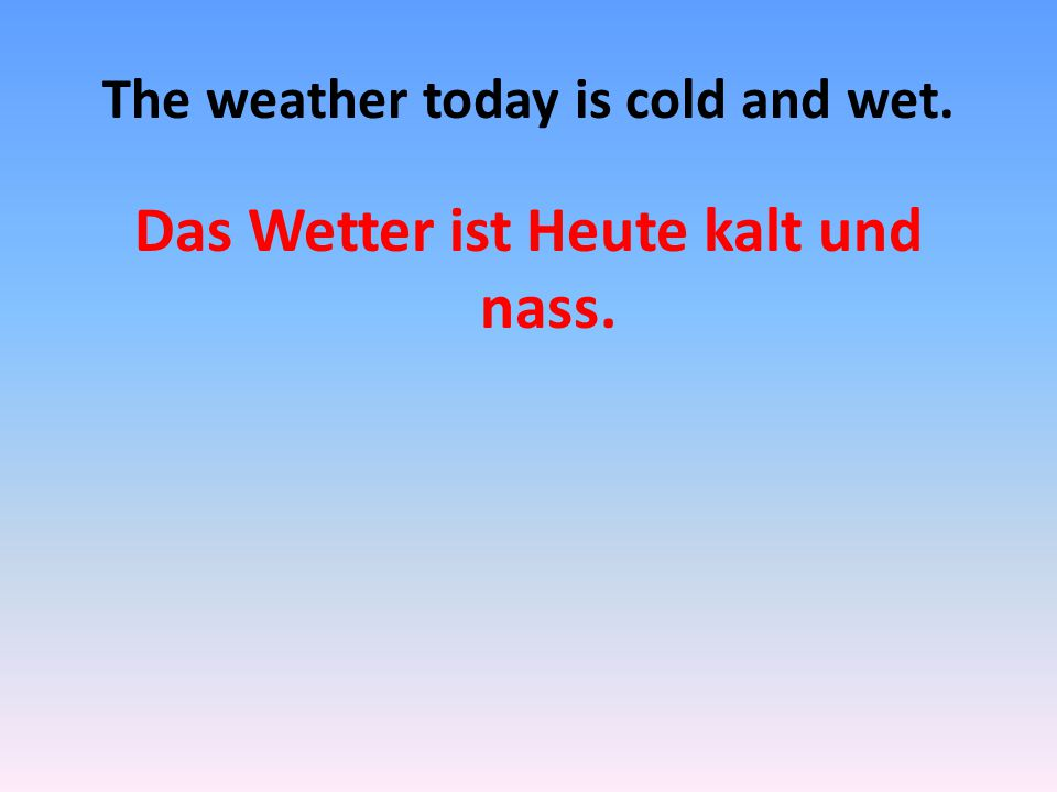 The weather today is cold and wet. Das Wetter ist Heute kalt und nass.