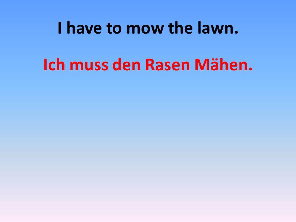 I have to mow the lawn. Ich muss den Rasen Mähen.