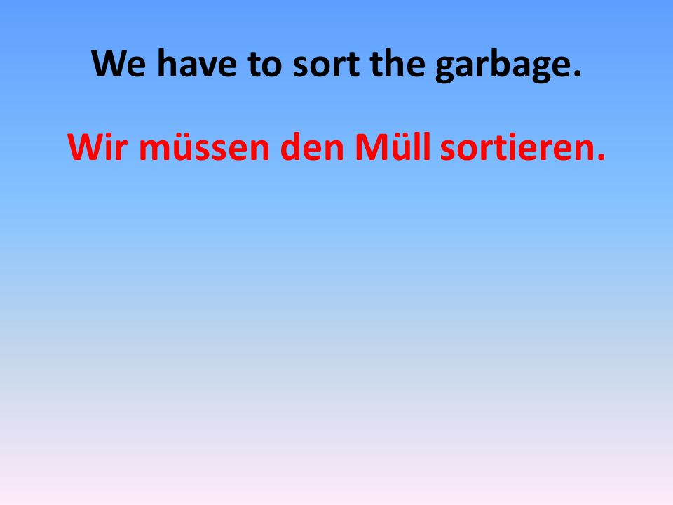 We have to sort the garbage. Wir müssen den Müll sortieren.