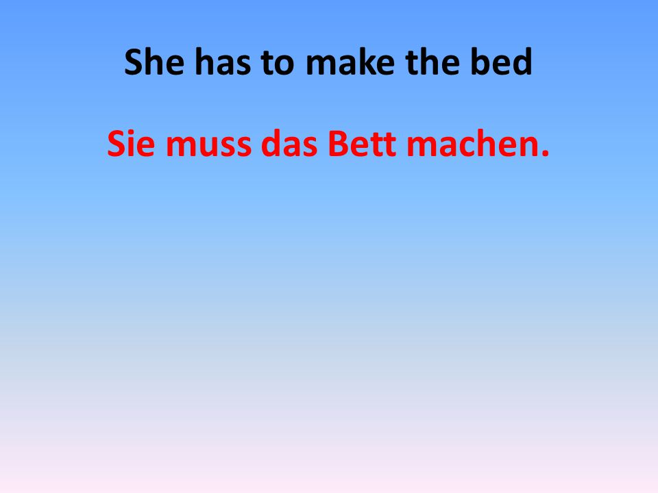 She has to make the bed Sie muss das Bett machen.