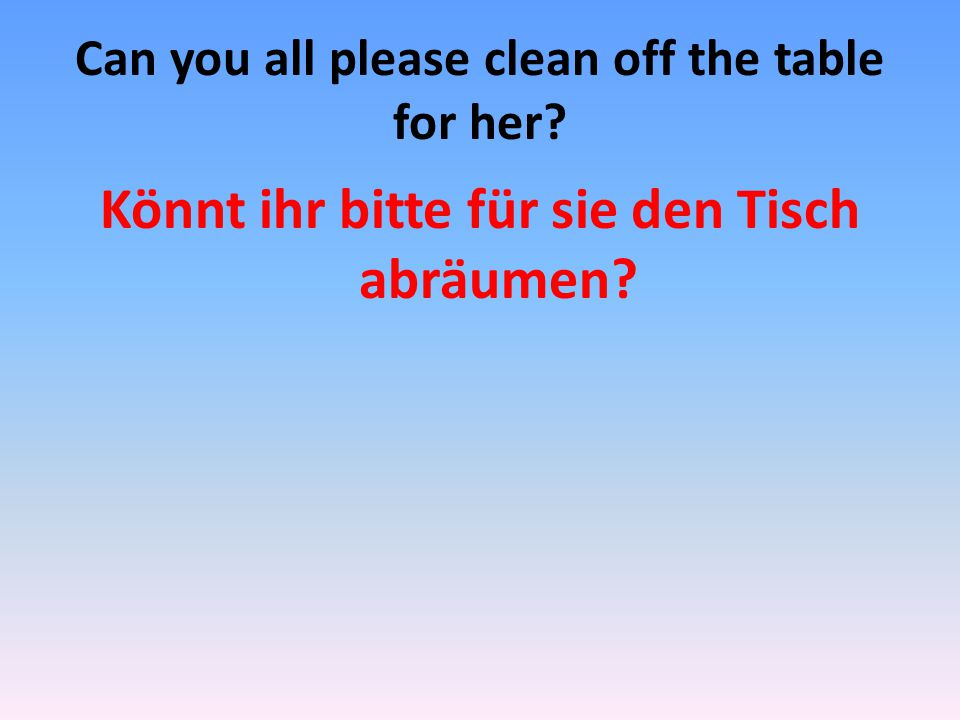 Can you all please clean off the table for her? Könnt ihr bitte für sie den Tisch abräumen?