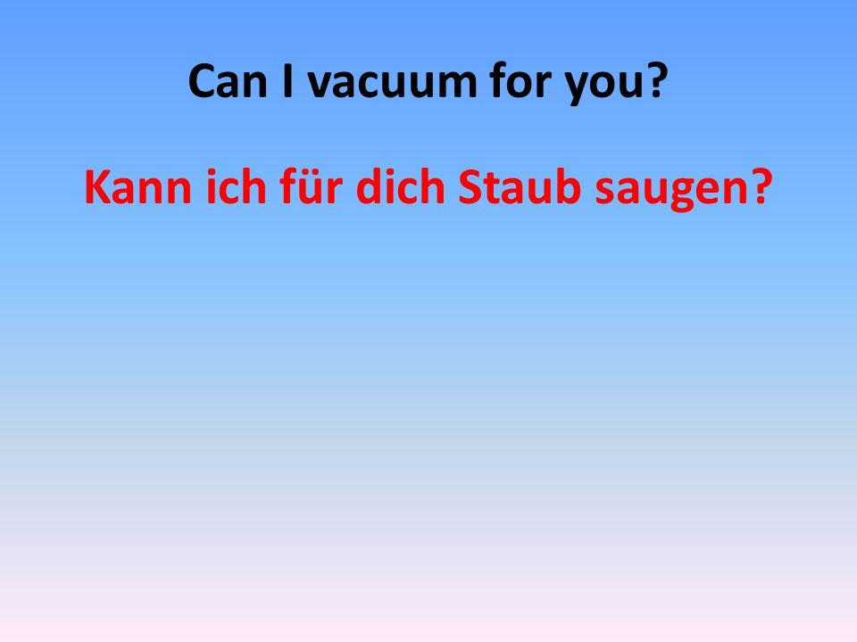 Can I vacuum for you? Kann ich für dich Staub saugen?
