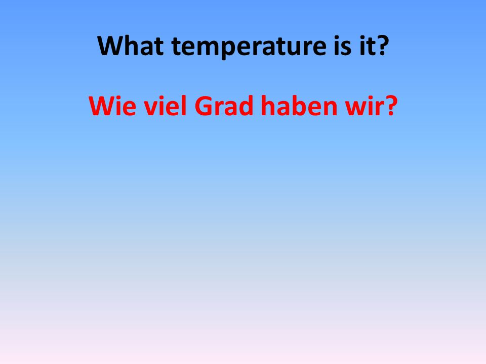 What temperature is it? Wie viel Grad haben wir?