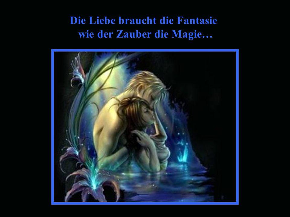 Die Liebe braucht die Fantasie wie der Zauber die Magie…