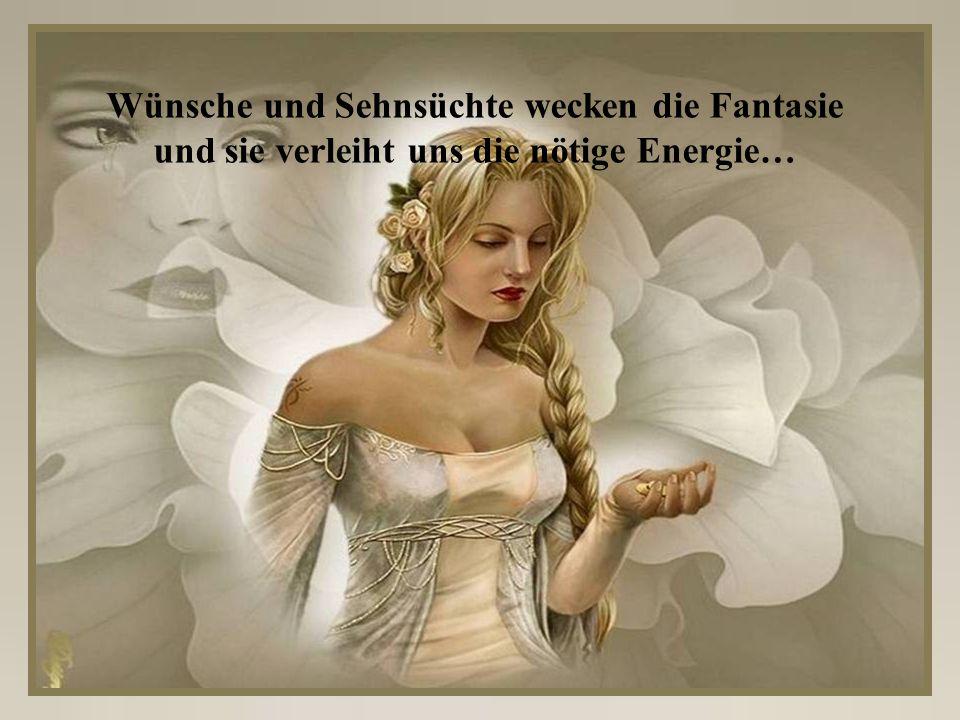Wünsche und Sehnsüchte wecken die Fantasie und sie verleiht uns die nötige Energie…