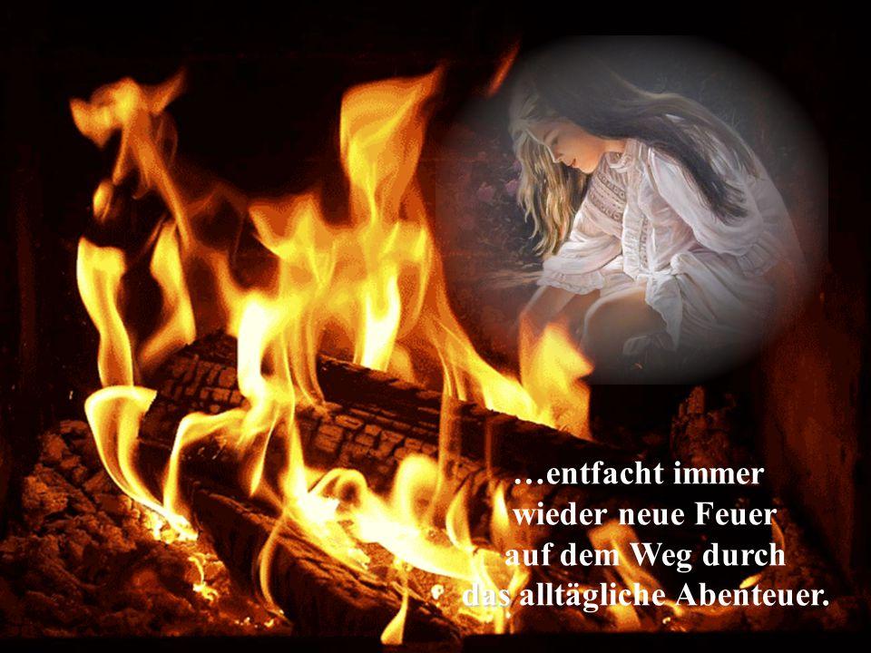…entfacht immer wieder neue Feuer auf dem Weg durch das das alltägliche Abenteuer.
