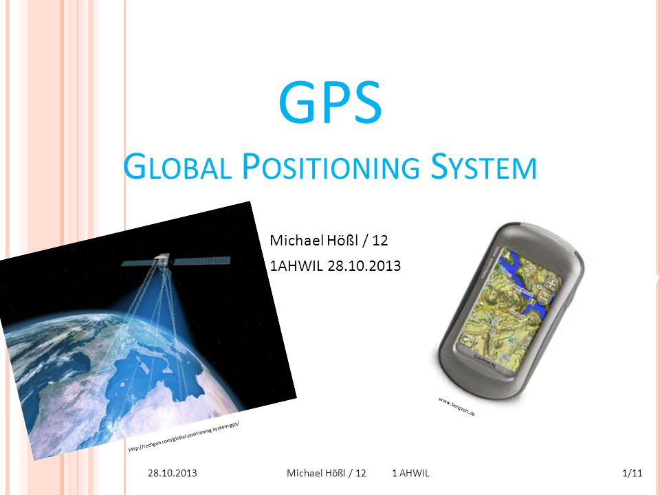 GPS G LOBAL P OSITIONING S YSTEM Michael Hößl / 12 1AHWIL 28.10.2013 http://techgon.com/global-positioning-system-gps/ www.bergzeit.de 28.10.20131/11M