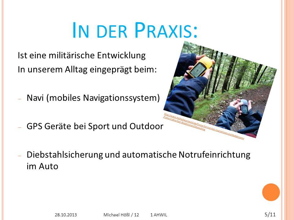 W EITERE A NWENDUNGEN : Des weiteren wird es verwendet in:  In der Landwirtschaft  In der Luftfahrt  Elektronische Fußfessel  In der Seefahrt und vieles mehr  Vermessungstechnik http://marketplayground.com/wp-content/uploads/2010/12/ garmin-nuvi-1340-sat-nav-garmin-nuvi-1340-gps-.jpg 28.10.2013 6/11 Michael Hößl / 12 1 AHWIL