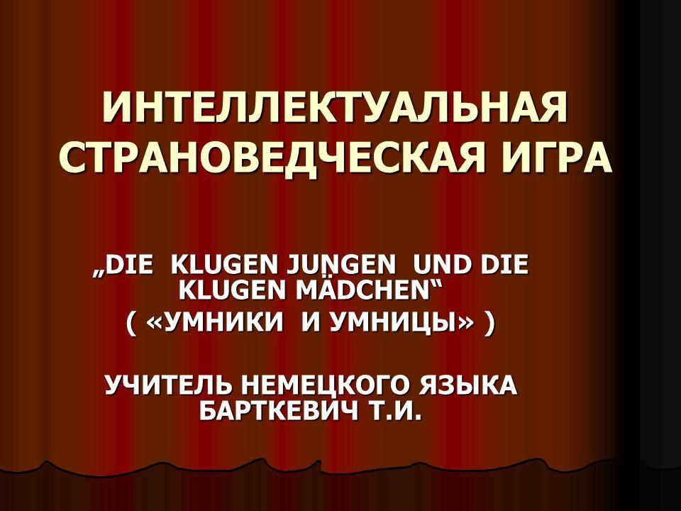 """ИНТЕЛЛЕКТУАЛЬНАЯ СТРАНОВЕДЧЕСКАЯ ИГРА """"DIE KLUGEN JUNGEN UND DIE KLUGEN MÄDCHEN ( «УМНИКИ И УМНИЦЫ» ) УЧИТЕЛЬ НЕМЕЦКОГО ЯЗЫКА БАРТКЕВИЧ Т.И."""