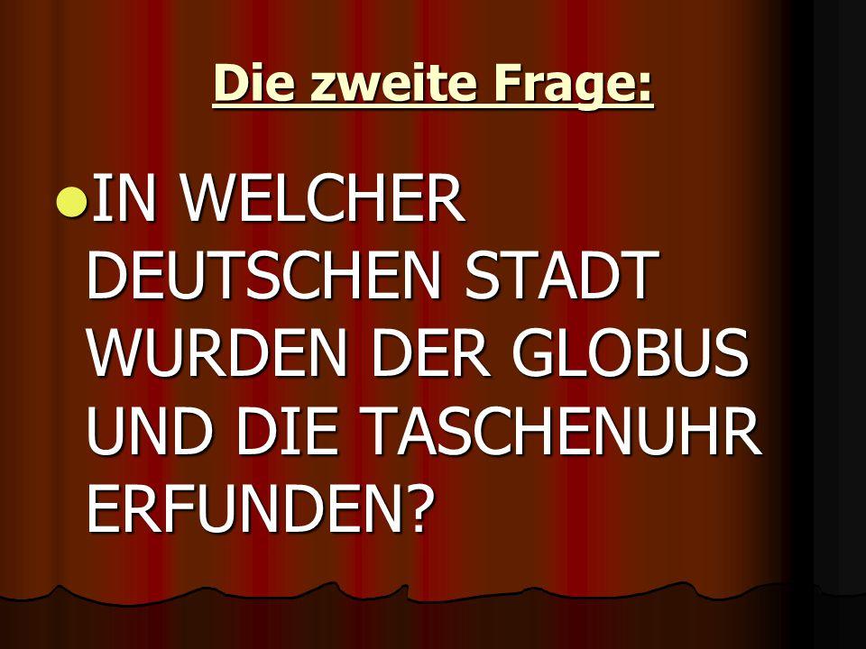 Die zweite Frage: IN WELCHER DEUTSCHEN STADT WURDEN DER GLOBUS UND DIE TASCHENUHR ERFUNDEN.