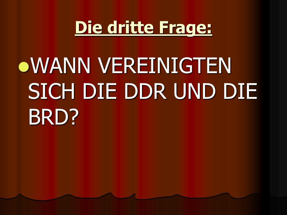 Die dritte Frage: WANN VEREINIGTEN SICH DIE DDR UND DIE BRD.