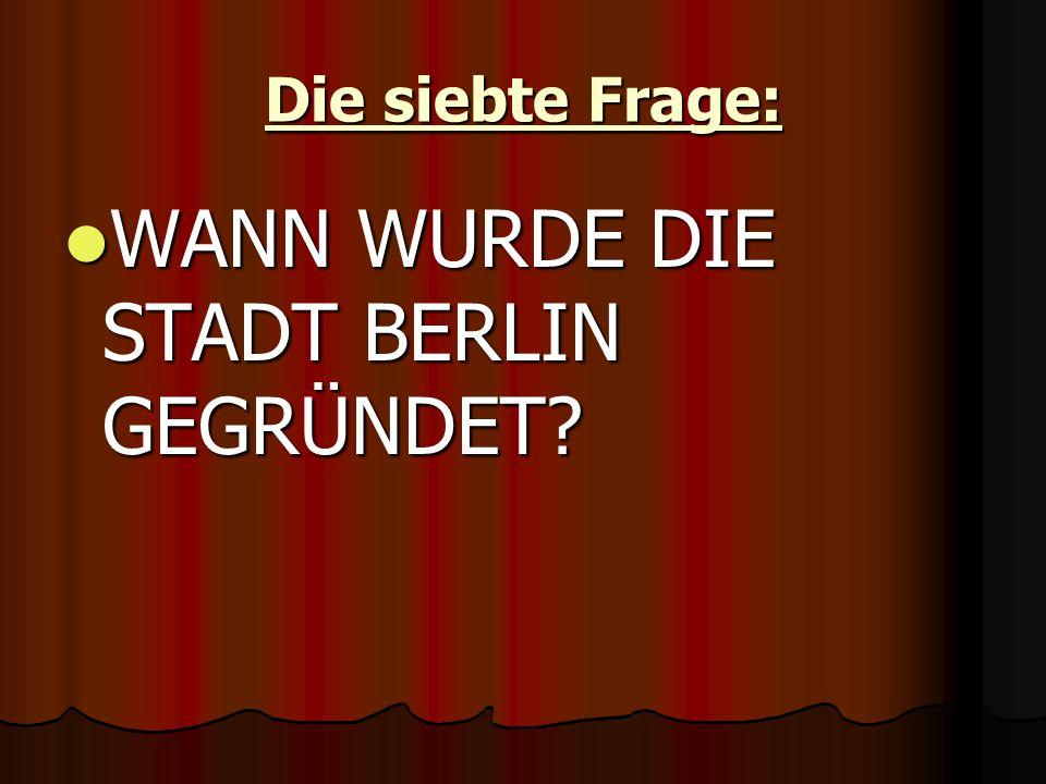 Die siebte Frage: WANN WURDE DIE STADT BERLIN GEGRÜNDET WANN WURDE DIE STADT BERLIN GEGRÜNDET