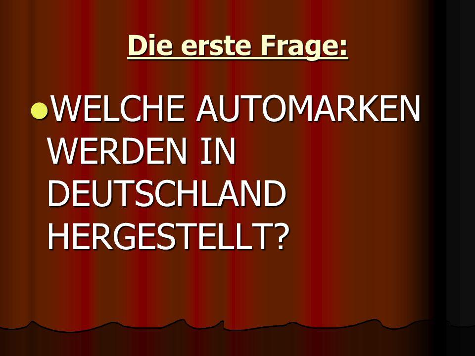 Die erste Frage: WELCHE AUTOMARKEN WERDEN IN DEUTSCHLAND HERGESTELLT.