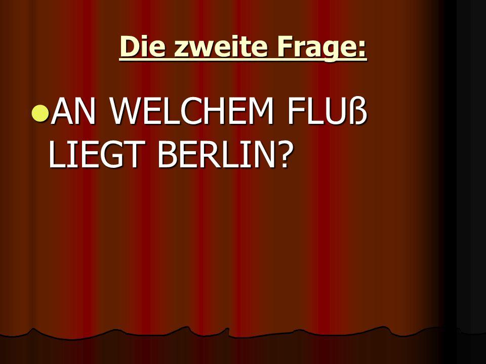 Die zweite Frage: AN WELCHEM FLUß LIEGT BERLIN AN WELCHEM FLUß LIEGT BERLIN