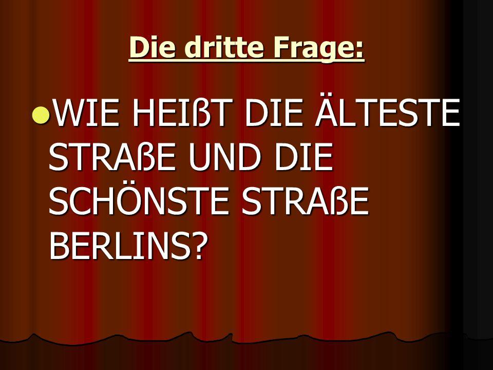 Die dritte Frage: WIE HEIßT DIE ÄLTESTE STRAßE UND DIE SCHÖNSTE STRAßE BERLINS.