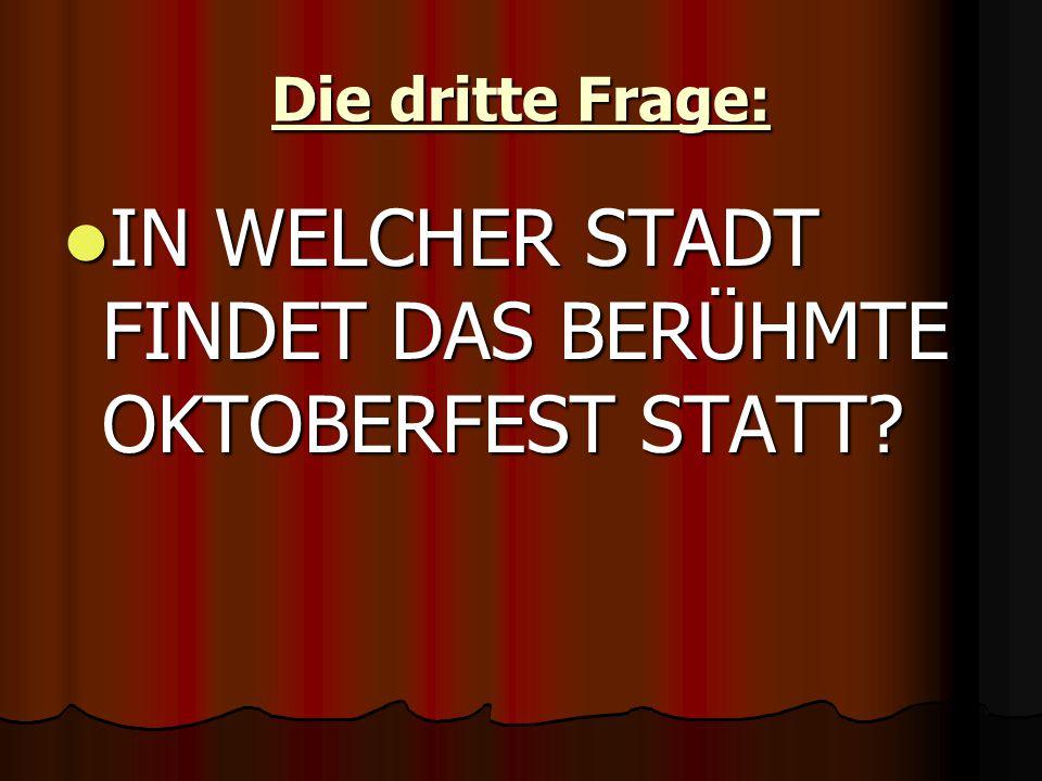 Die dritte Frage: IN WELCHER STADT FINDET DAS BERÜHMTE OKTOBERFEST STATT.