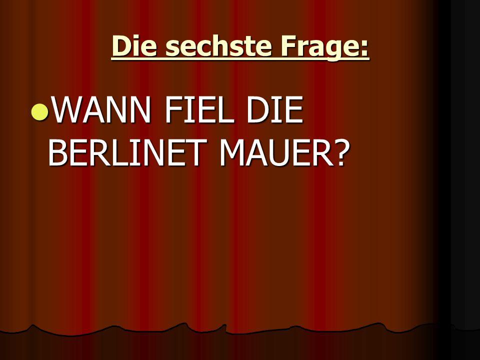 Die sechste Frage: WANN FIEL DIE BERLINET MAUER WANN FIEL DIE BERLINET MAUER