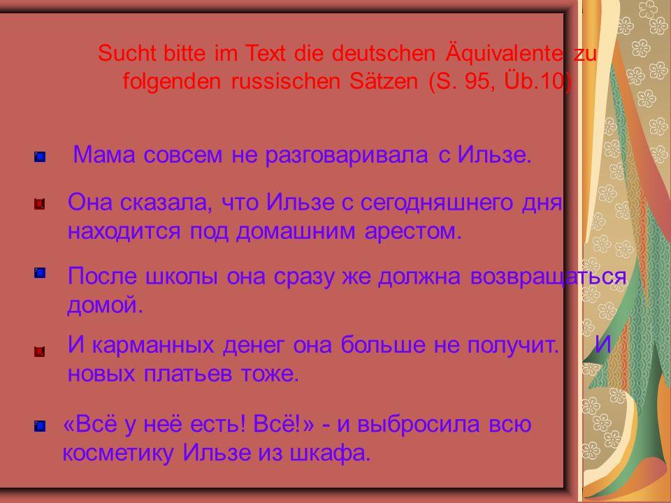 Sucht bitte im Text die deutschen Äquivalente zu folgenden russischen Sätzen (S. 95, Üb.10) Мама совсем не разговаривала с Ильзe. Она сказала, что Иль