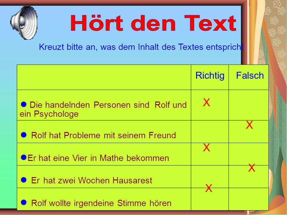 Richtig Falsch ● Die handelnden Personen sind Rolf und ein Psychologe ● Rolf hat Probleme mit seinem Freund ● Er hat eine Vier in Mathe bekommen ● Er