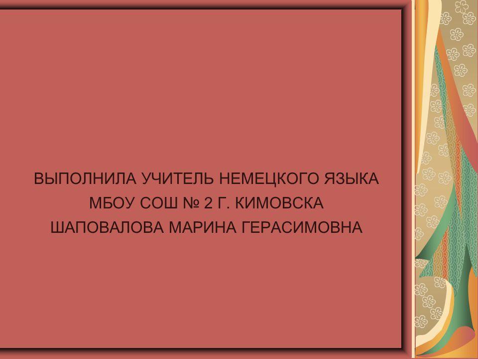 ВЫПОЛНИЛА УЧИТЕЛЬ НЕМЕЦКОГО ЯЗЫКА МБОУ СОШ № 2 Г. КИМОВСКА ШАПОВАЛОВА МАРИНА ГЕРАСИМОВНА