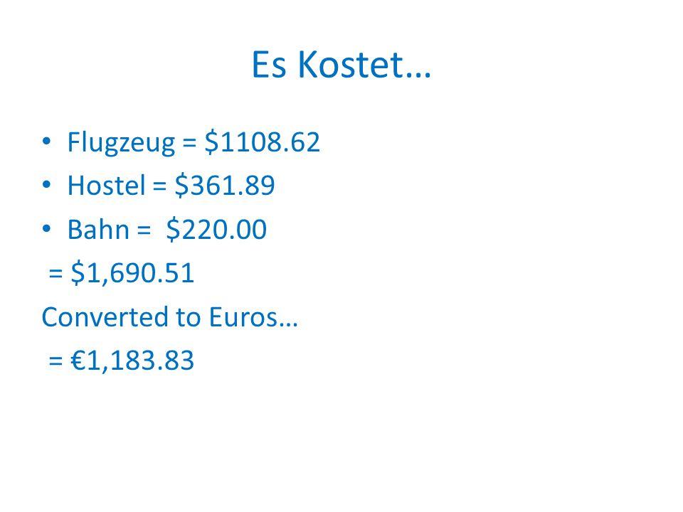 Es Kostet… Flugzeug = $1108.62 Hostel = $361.89 Bahn = $220.00 = $1,690.51 Converted to Euros… = €1,183.83