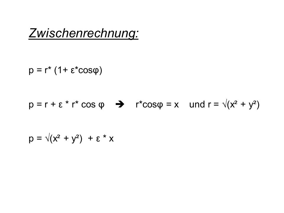 Zwischenrechnung: p = r* (1+ ε*cosφ) p = r + ε * r* cos φ  r*cosφ = x und r = √(x² + y²) p = √(x² + y²) + ε * x