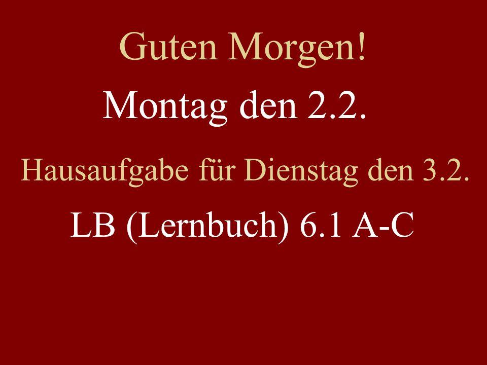 Montag den 2.2. Hausaufgabe für Dienstag den 3.2. LB (Lernbuch) 6.1 A-C Guten Morgen!