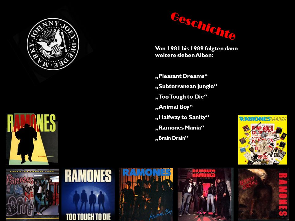 "Von 1981 bis 1989 folgten dann weitere sieben Alben: ""Pleasant Dreams ""Subterranean Jungle ""Too Tough to Die ""Animal Boy ""Halfway to Sanity ""Ramones Mania "" Brain Drain Geschichte"