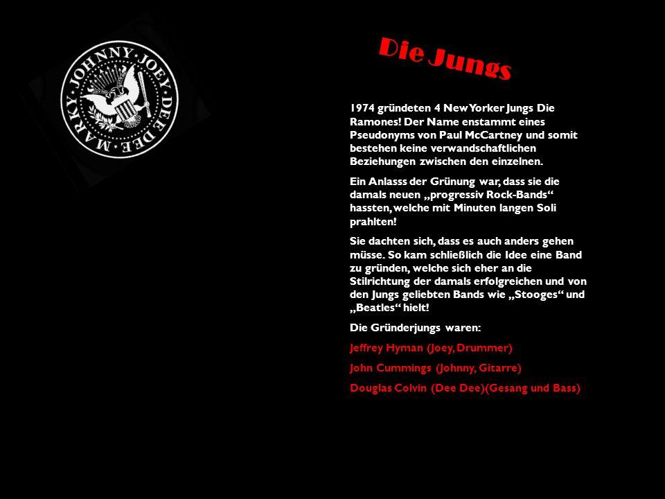 Die Jungs 1974 gründeten 4 New Yorker Jungs Die Ramones! Der Name enstammt eines Pseudonyms von Paul McCartney und somit bestehen keine verwandschaftl