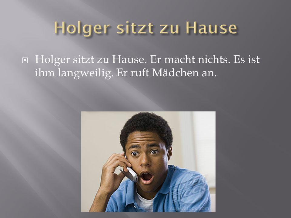  Holger sitzt zu Hause. Er macht nichts. Es ist ihm langweilig. Er ruft Mädchen an.