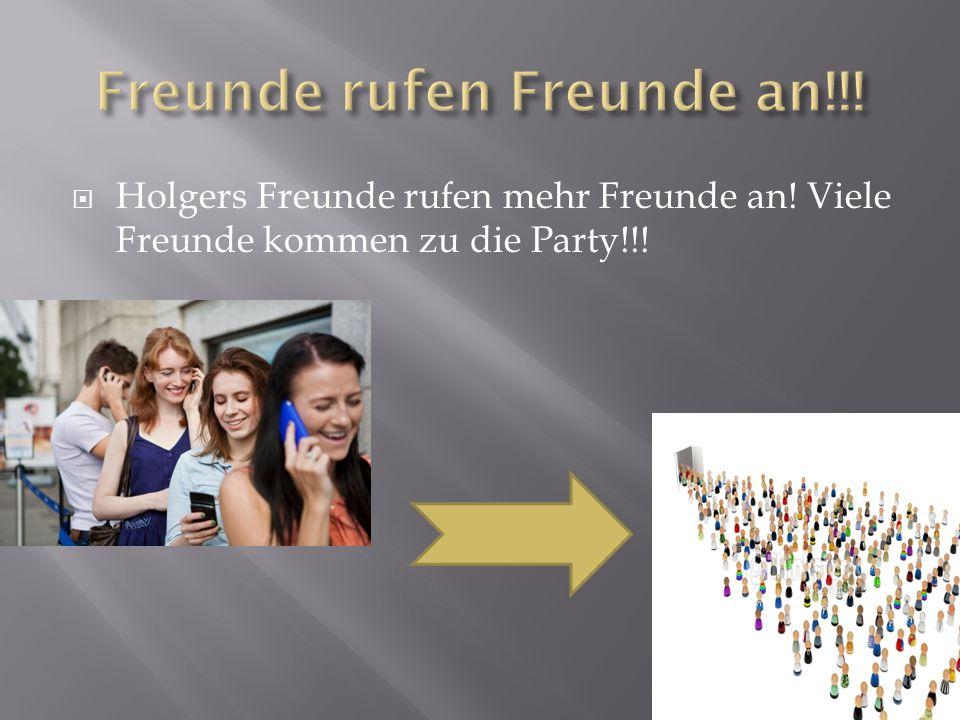  Holgers Freunde rufen mehr Freunde an! Viele Freunde kommen zu die Party!!!