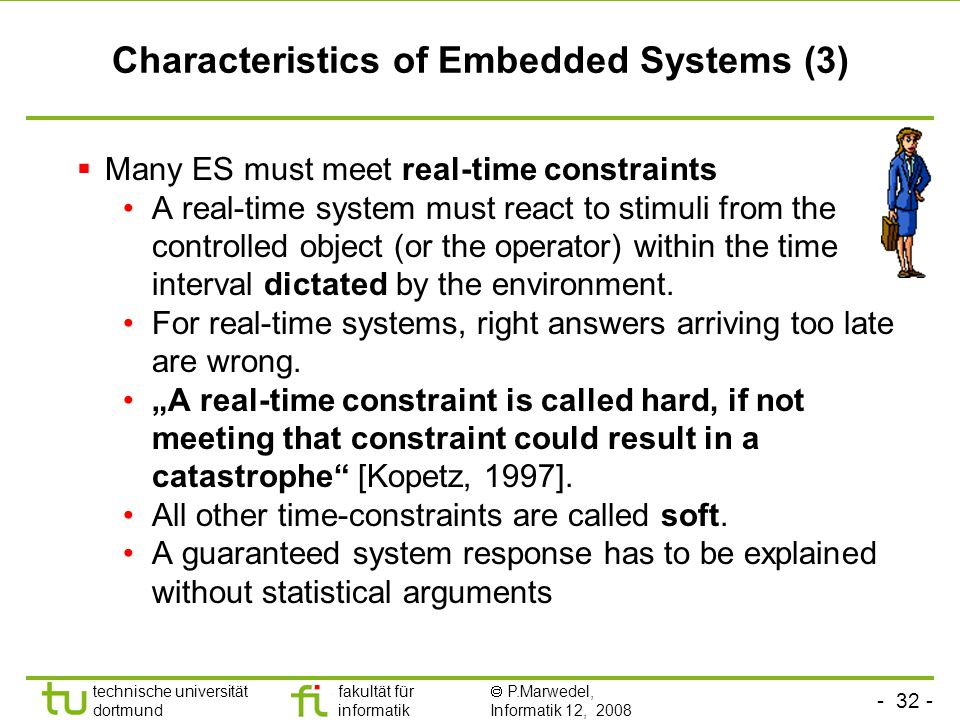 - 32 - technische universität dortmund fakultät für informatik  P.Marwedel, Informatik 12, 2008 Universität Dortmund Characteristics of Embedded Systems (3)  Many ES must meet real-time constraints A real-time system must react to stimuli from the controlled object (or the operator) within the time interval dictated by the environment.