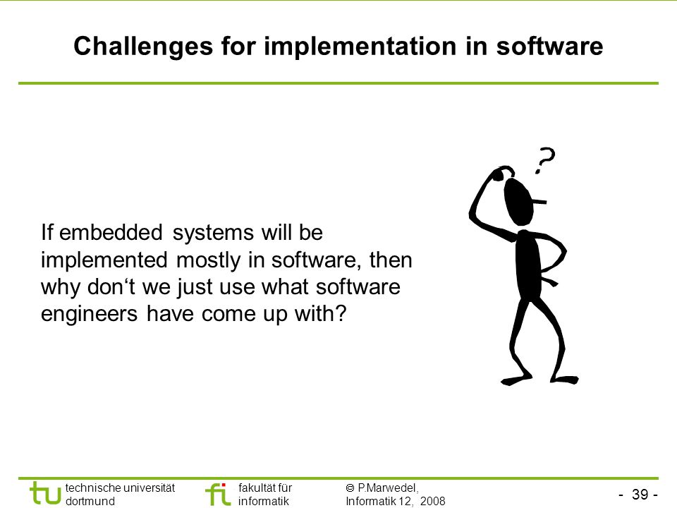 - 39 - technische universität dortmund fakultät für informatik  P.Marwedel, Informatik 12, 2008 Universität Dortmund Challenges for implementation in software If embedded systems will be implemented mostly in software, then why don't we just use what software engineers have come up with?