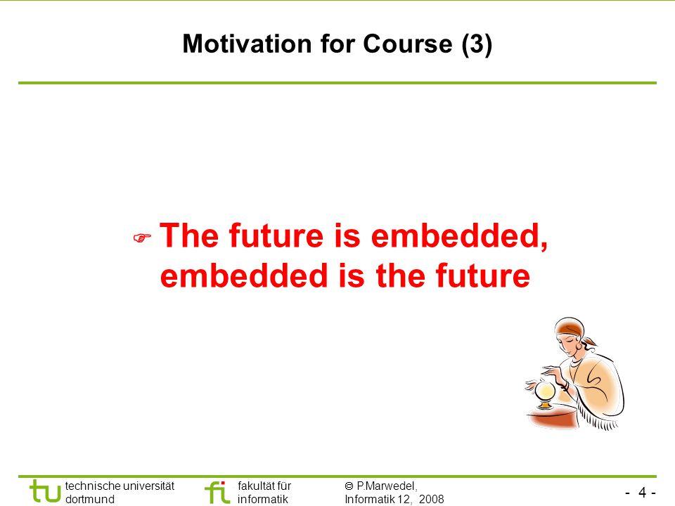 - 4 - technische universität dortmund fakultät für informatik  P.Marwedel, Informatik 12, 2008 Universität Dortmund Motivation for Course (3)  The f