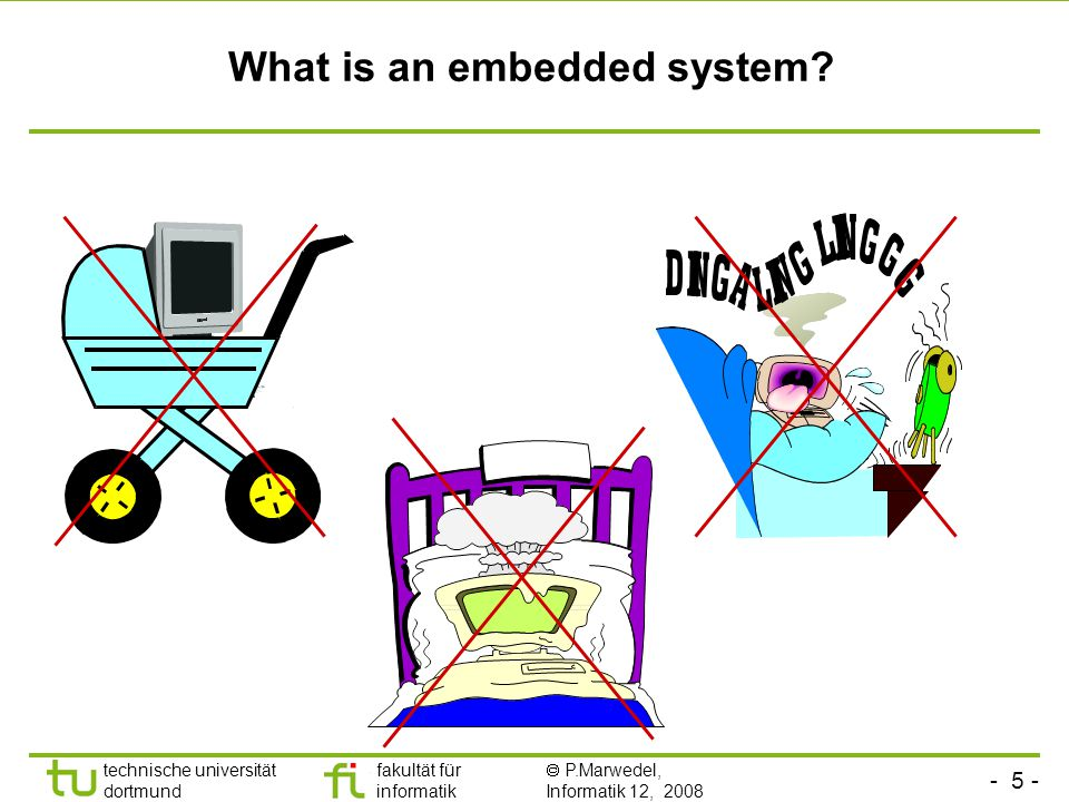 - 5 - technische universität dortmund fakultät für informatik  P.Marwedel, Informatik 12, 2008 Universität Dortmund What is an embedded system?