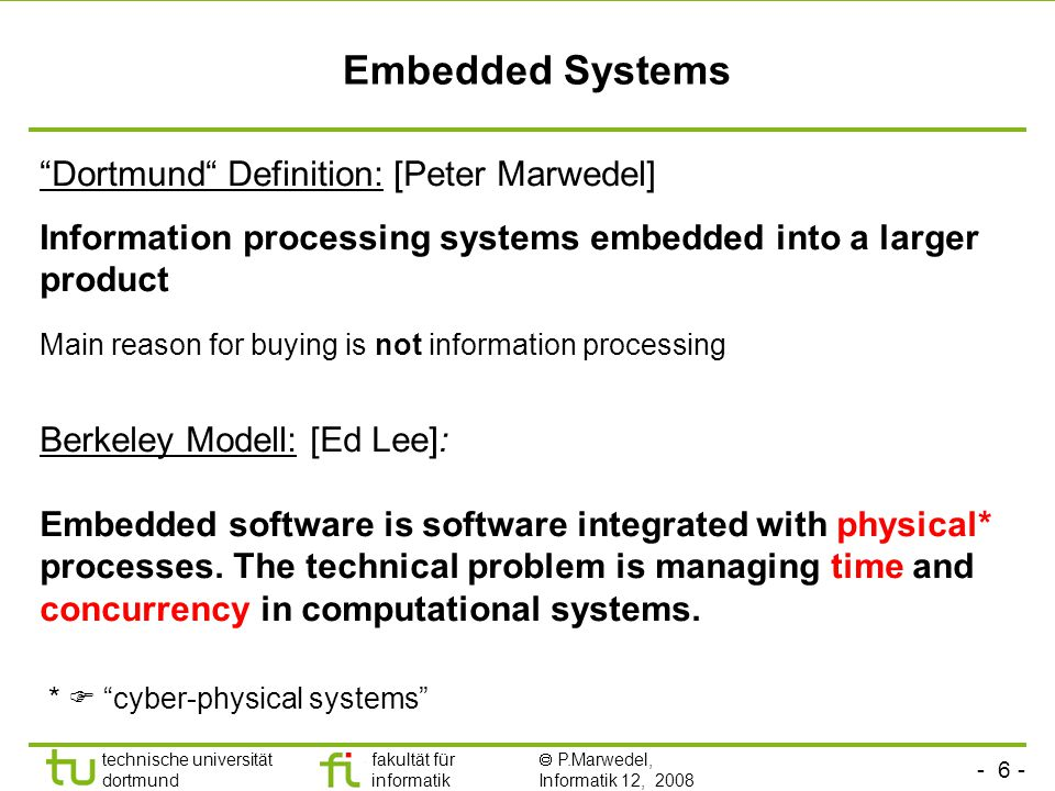 - 6 - technische universität dortmund fakultät für informatik  P.Marwedel, Informatik 12, 2008 Universität Dortmund Embedded Systems Dortmund Definition: [Peter Marwedel] Information processing systems embedded into a larger product Berkeley Modell: [Ed Lee]: Embedded software is software integrated with physical* processes.