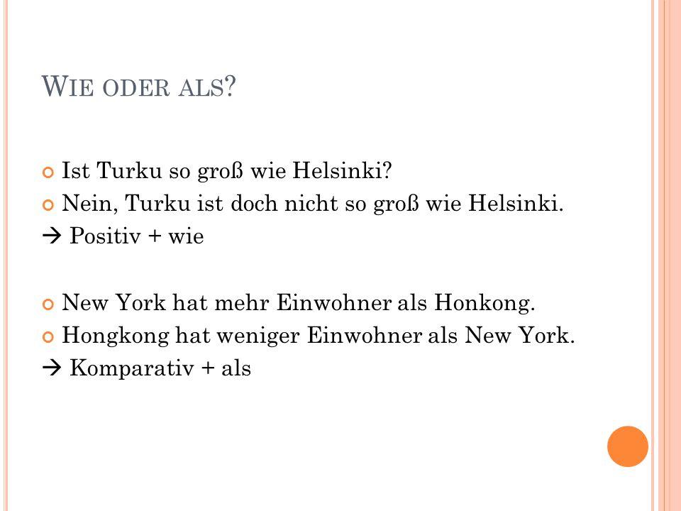W IE ODER ALS ? Ist Turku so groß wie Helsinki? Nein, Turku ist doch nicht so groß wie Helsinki.  Positiv + wie New York hat mehr Einwohner als Honko