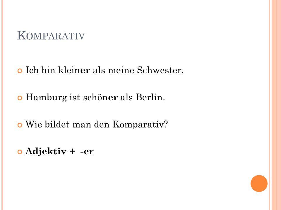 K OMPARATIV Ich bin klein er als meine Schwester. Hamburg ist schön er als Berlin. Wie bildet man den Komparativ? Adjektiv + -er