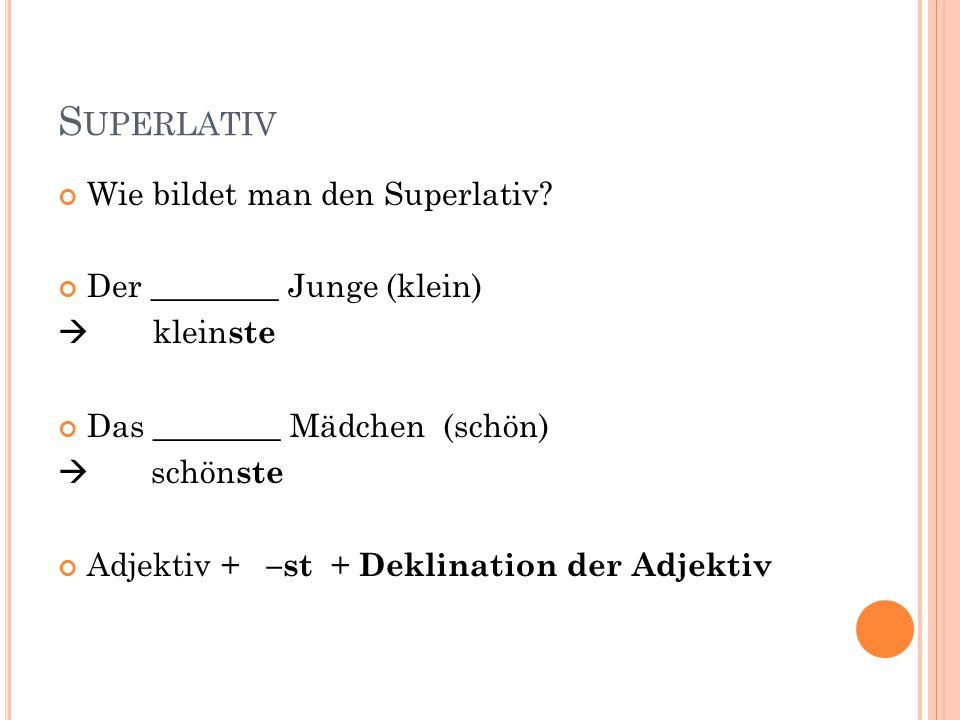 S UPERLATIV Wie bildet man den Superlativ? Der ________ Junge (klein)  klein ste Das ________ Mädchen (schön)  schön ste Adjektiv + –st + Deklinatio