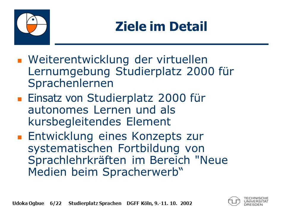 Udoka Ogbue 6/22 Studierplatz Sprachen DGFF Köln, 9.-11. 10. 2002 Ziele im Detail Weiterentwicklung der virtuellen Lernumgebung Studierplatz 2000 für