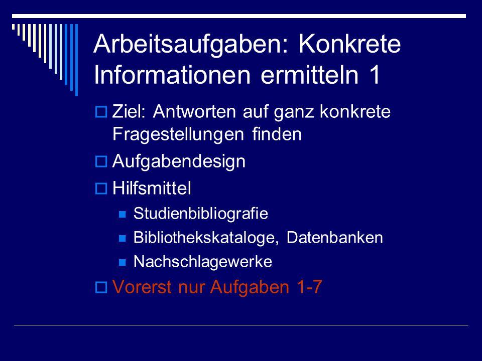 Arbeitsaufgaben: Konkrete Informationen ermitteln 1  Ziel: Antworten auf ganz konkrete Fragestellungen finden  Aufgabendesign  Hilfsmittel Studienbibliografie Bibliothekskataloge, Datenbanken Nachschlagewerke  Vorerst nur Aufgaben 1-7