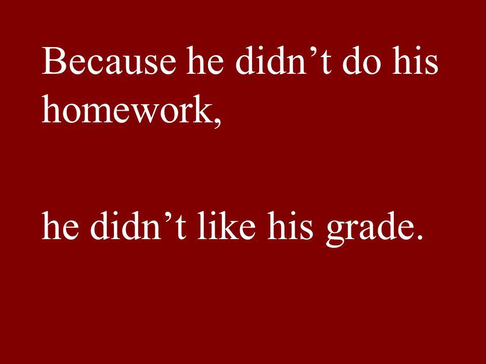 Because he didn't do his homework, he didn't like his grade.