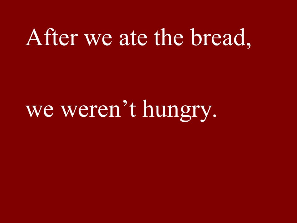 After we ate the bread, we weren't hungry.