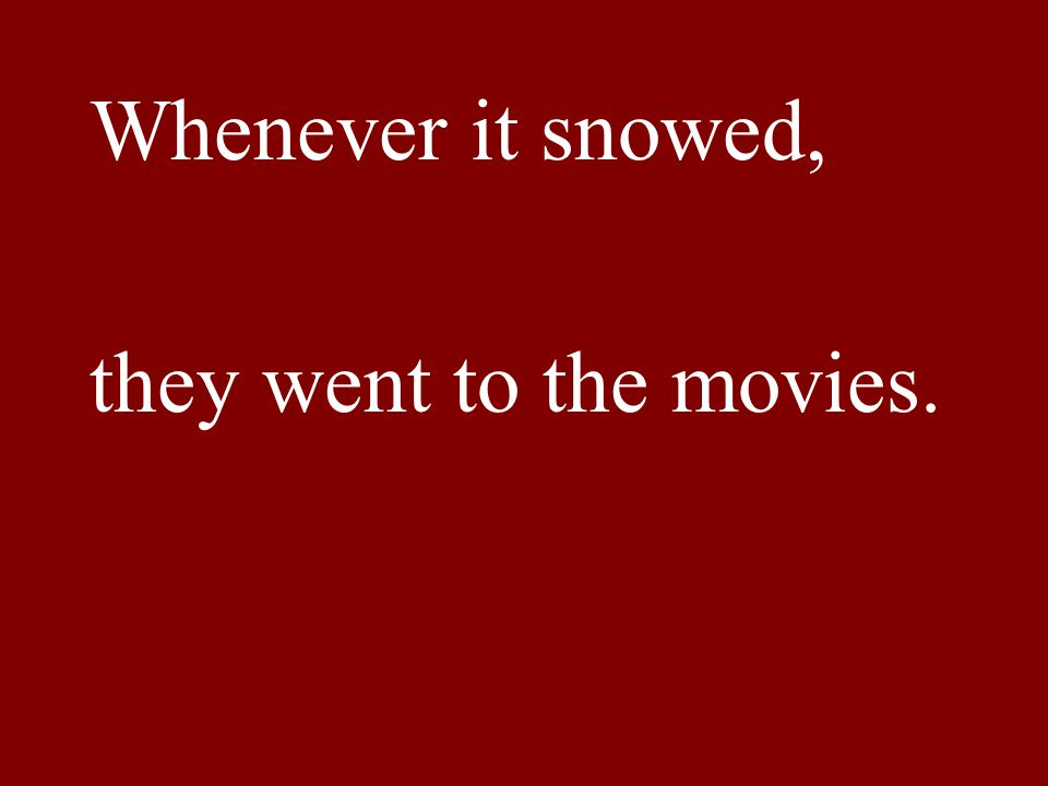 Whenever it snowed, they went to the movies.