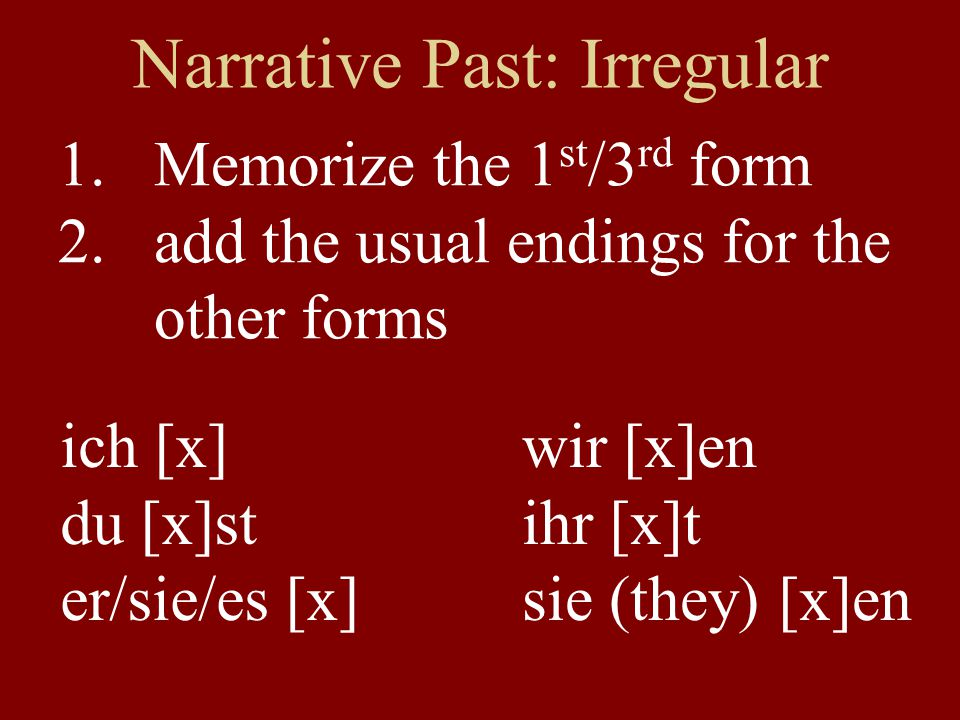 Narrative Past: Irregular 1.Memorize the 1 st /3 rd form 2.add the usual endings for the other forms ich [x] du [x]st er/sie/es [x] wir [x]en ihr [x]t sie (they) [x]en